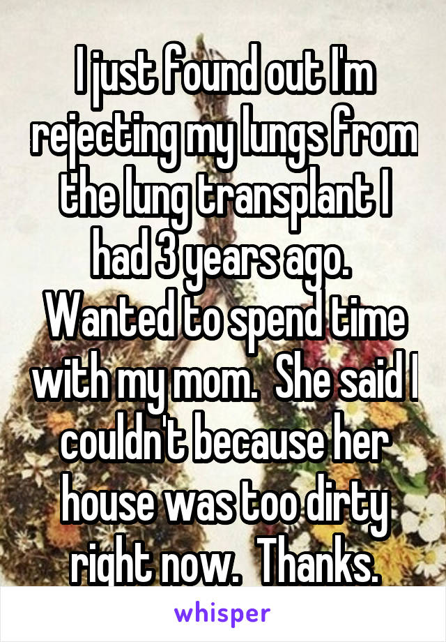 I just found out I'm rejecting my lungs from the lung transplant I had 3 years ago.  Wanted to spend time with my mom.  She said I couldn't because her house was too dirty right now.  Thanks.