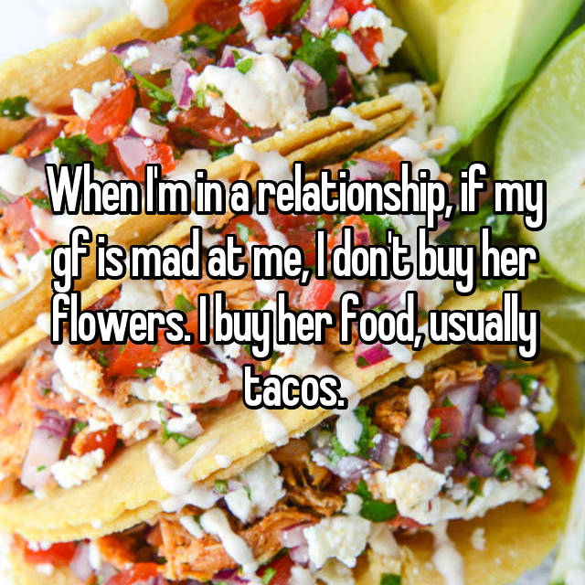 When I'm in a relationship, if my gf is mad at me, I don't buy her flowers. I buy her food, usually tacos.