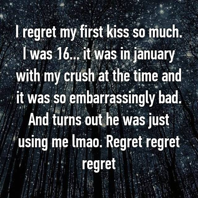 I regret my first kiss so much. I was 16... it was in january with my crush at the time and it was so embarrassingly bad. And turns out he was just using me lmao. Regret regret regret