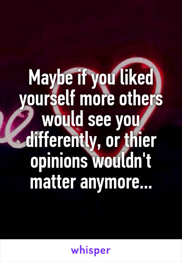Maybe if you liked yourself more others would see you differently, or thier opinions wouldn't matter anymore...