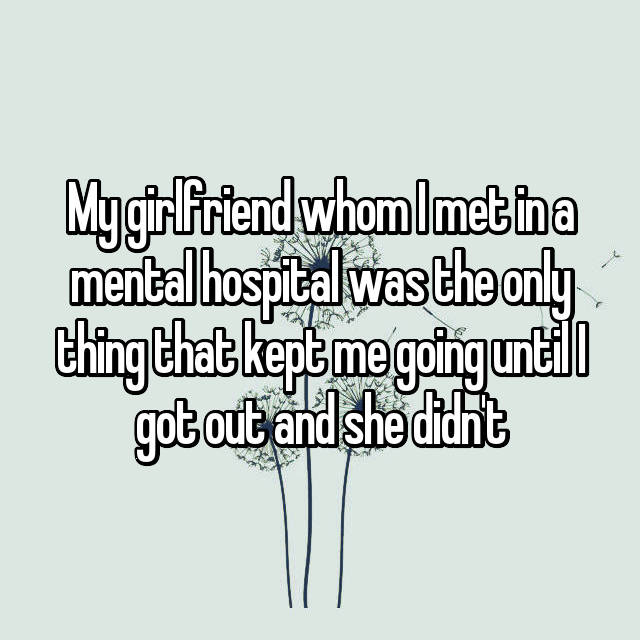 My girlfriend whom I met in a mental hospital was the only thing that kept me going until I got out and she didn't