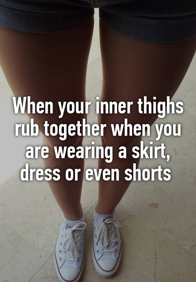 pics inner thighs rub together - 640×920