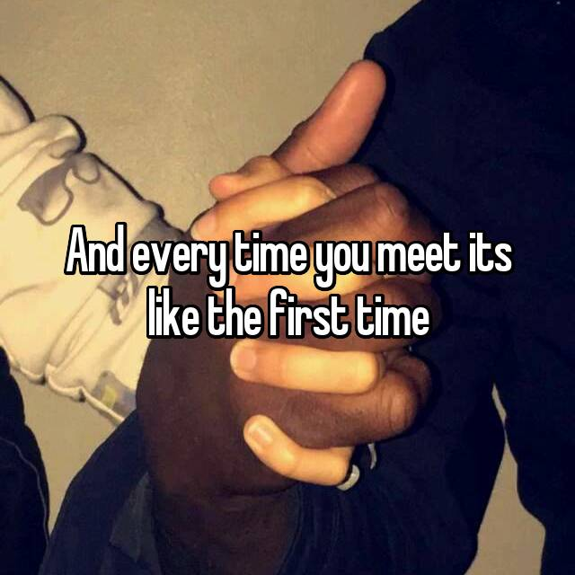 And every time you meet its like the first time