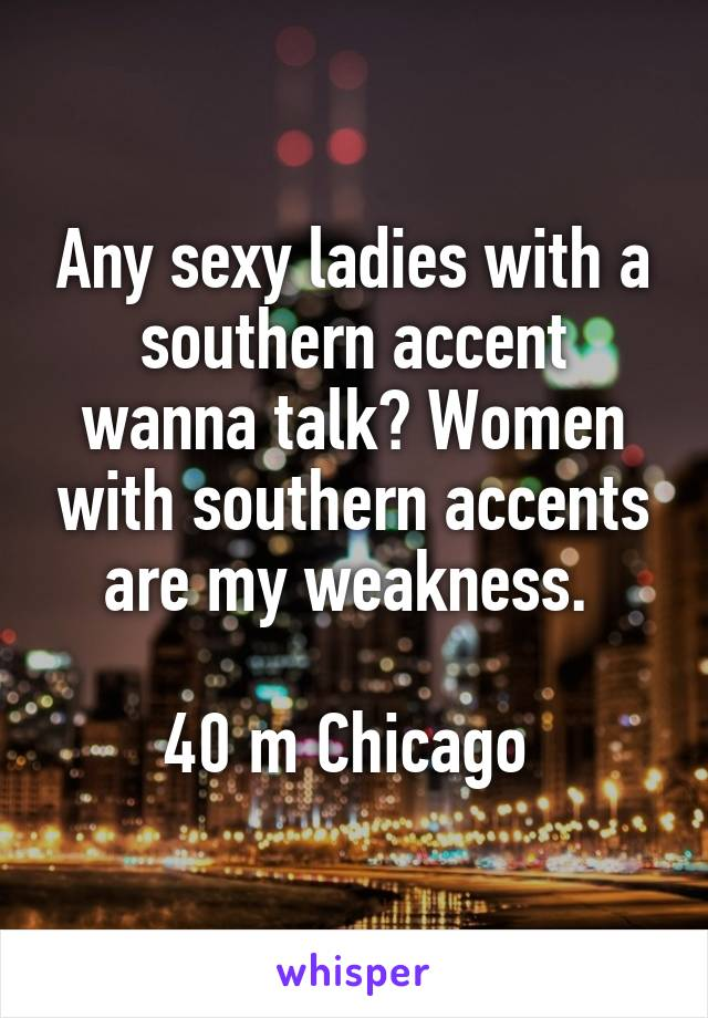 Any sexy ladies with a southern accent wanna talk? Women