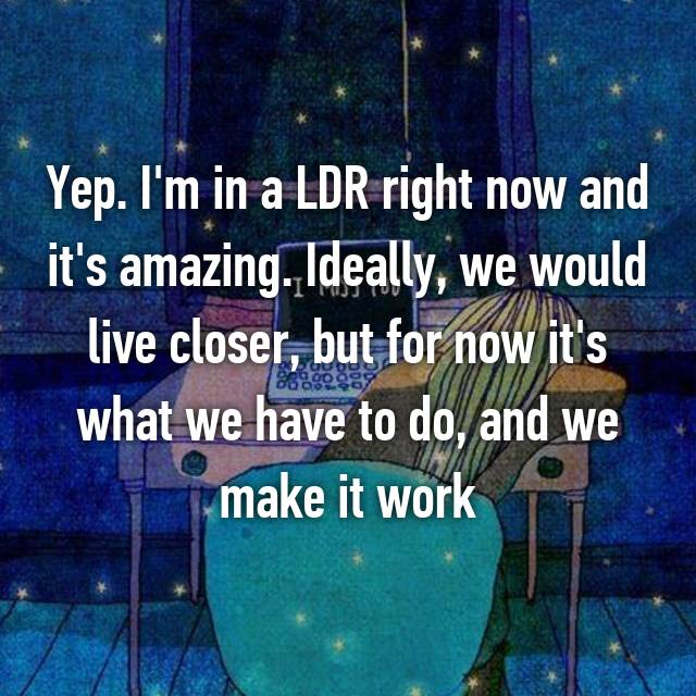 Yep. I'm in a LDR right now and it's amazing. Ideally, we would live closer, but for now it's what we have to do, and we make it work