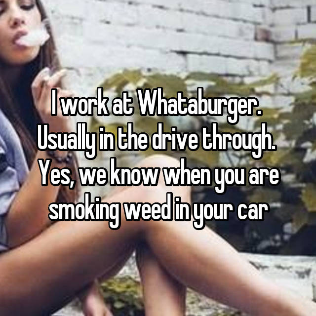 I work at Whataburger.  Usually in the drive through.  Yes, we know when you are smoking weed in your car🚬