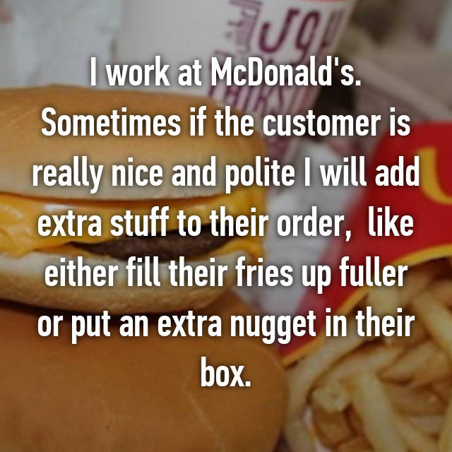 I work at McDonald's. Sometimes if the customer is really nice and polite I will add extra stuff to their order,  like either fill their fries up fuller or put an extra nugget in their box.
