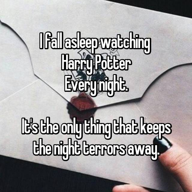 I fall asleep watching  Harry Potter Every night.  It's the only thing that keeps the night terrors away.