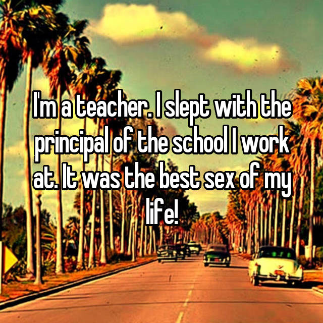I'm a teacher. I slept with the principal of the school I work at. It was the best sex of my life!