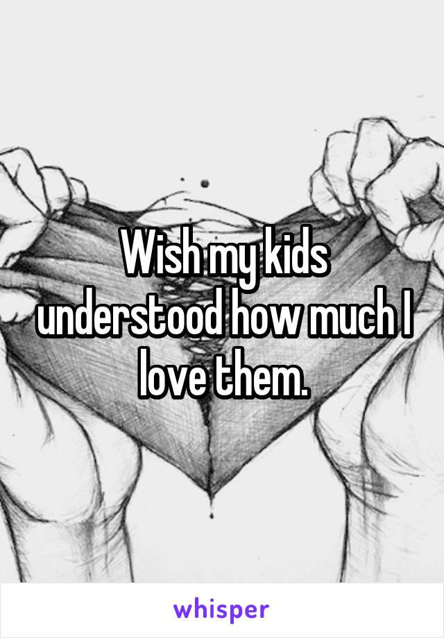 Wish my kids understood how much I love them.