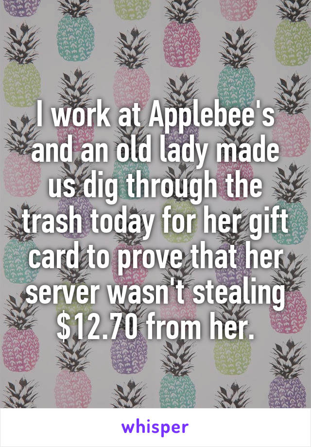 I work at Applebee's and an old lady made us dig through the trash today for her gift card to prove that her server wasn't stealing $12.70 from her.