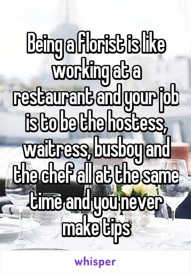 Being a florist is like working at a restaurant and your job is to be the hostess, waitress, busboy and the chef all at the same time and you never make tips