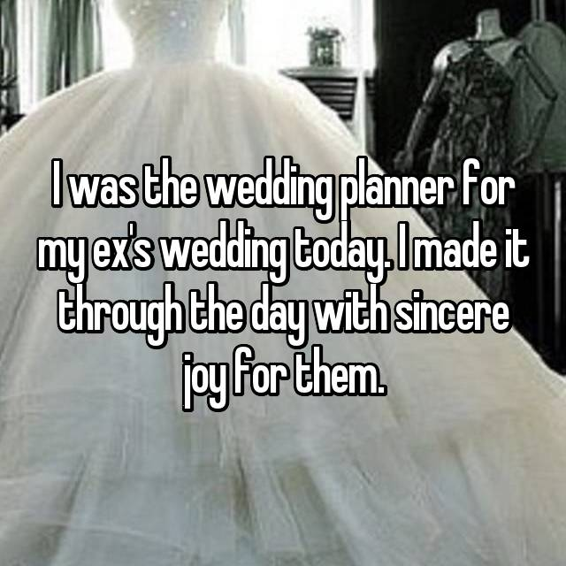 I was the wedding planner for my ex's wedding today. I made it through the day with sincere joy for them.