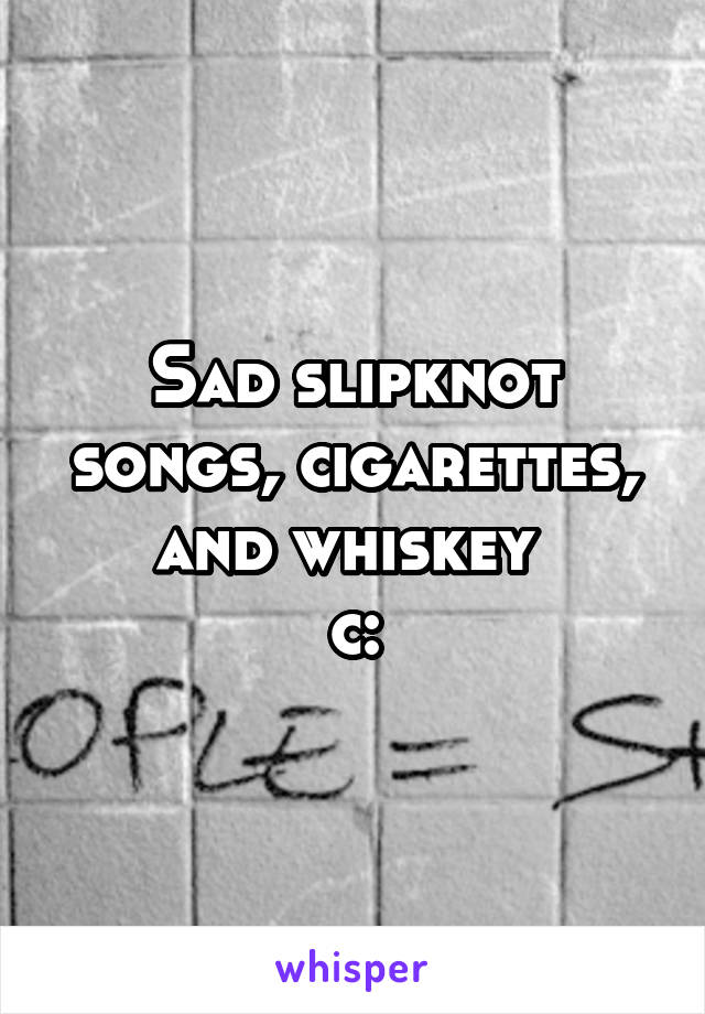 Sad slipknot songs, cigarettes, and whiskey c: