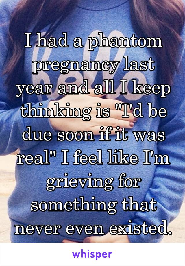 """I had a phantom pregnancy last year and all I keep thinking is """"I'd be due soon if it was real"""" I feel like I'm grieving for something that never even existed."""
