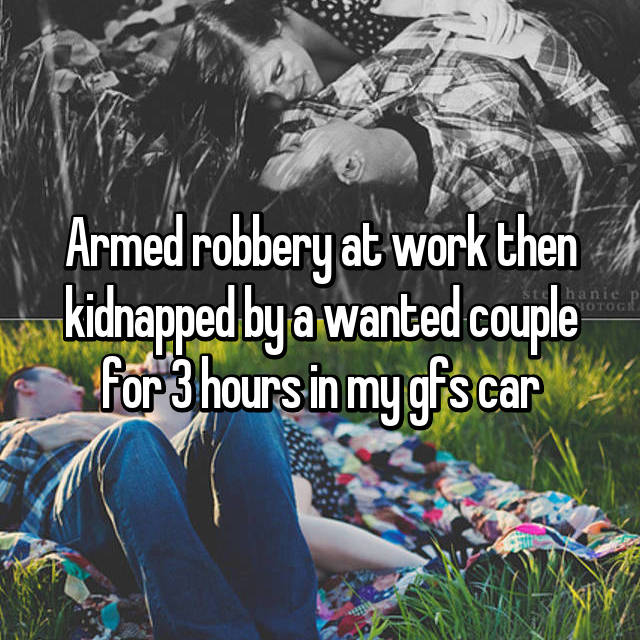 Armed robbery at work then kidnapped by a wanted couple for 3 hours in my gfs car