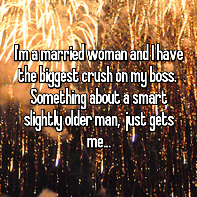 I'm a married woman and I have the biggest crush on my boss.  Something about a smart slightly older man,  just gets me...