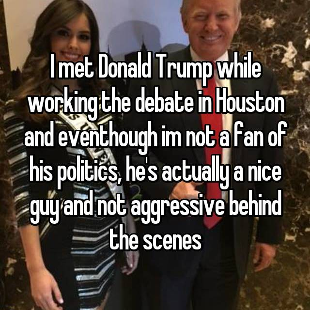 I met Donald Trump while working the debate in Houston and eventhough im not a fan of his politics, he's actually a nice guy and not aggressive behind the scenes