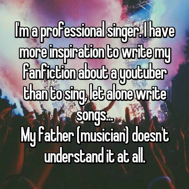 I'm a professional singer. I have more inspiration to write my fanfiction about a youtuber than to sing, let alone write songs... My father (musician) doesn't understand it at all.