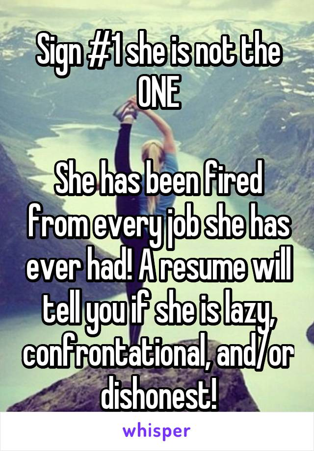 Sign #1 she is not the ONE  She has been fired from every job she has ever had! A resume will tell you if she is lazy, confrontational, and/or dishonest!