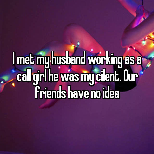 I met my husband working as a call girl he was my cilent. Our friends have no idea
