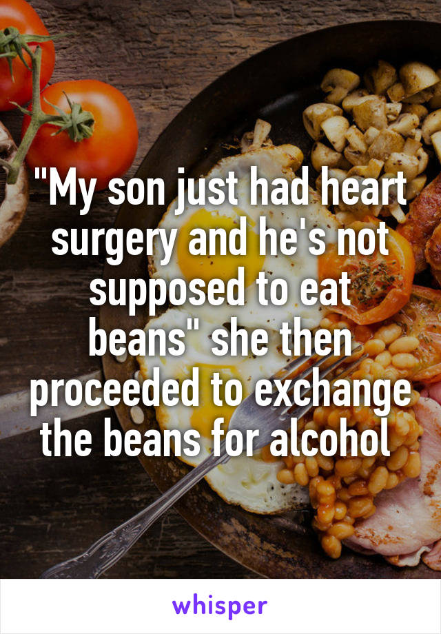 """""""My son just had heart surgery and he's not supposed to eat beans"""" she then proceeded to exchange the beans for alcohol"""
