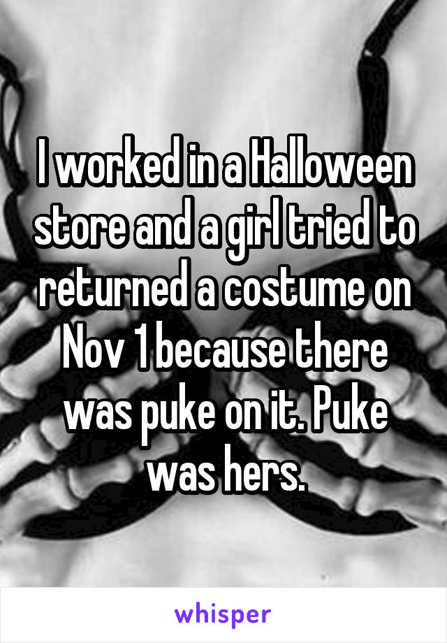 I worked in a Halloween store and a girl tried to returned a costume on Nov 1 because there was puke on it. Puke was hers.