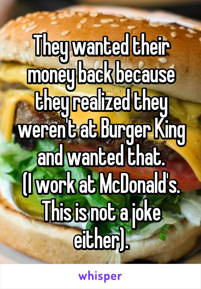 They wanted their money back because they realized they weren't at Burger King and wanted that. (I work at McDonald's. This is not a joke either).