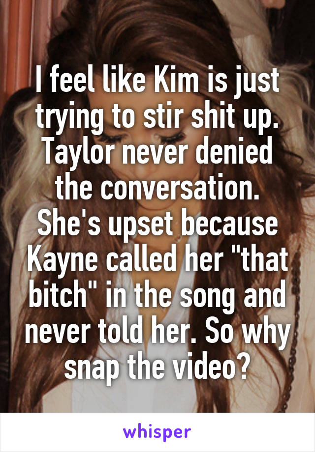 """I feel like Kim is just trying to stir shit up. Taylor never denied the conversation. She's upset because Kayne called her """"that bitch"""" in the song and never told her. So why snap the video?"""