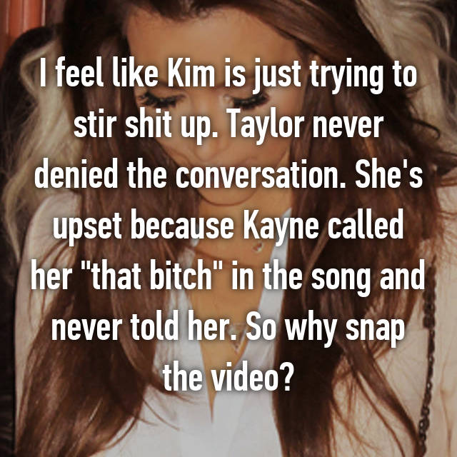 "I feel like Kim is just trying to stir shit up. Taylor never denied the conversation. She's upset because Kayne called her ""that bitch"" in the song and never told her. So why snap the video?"