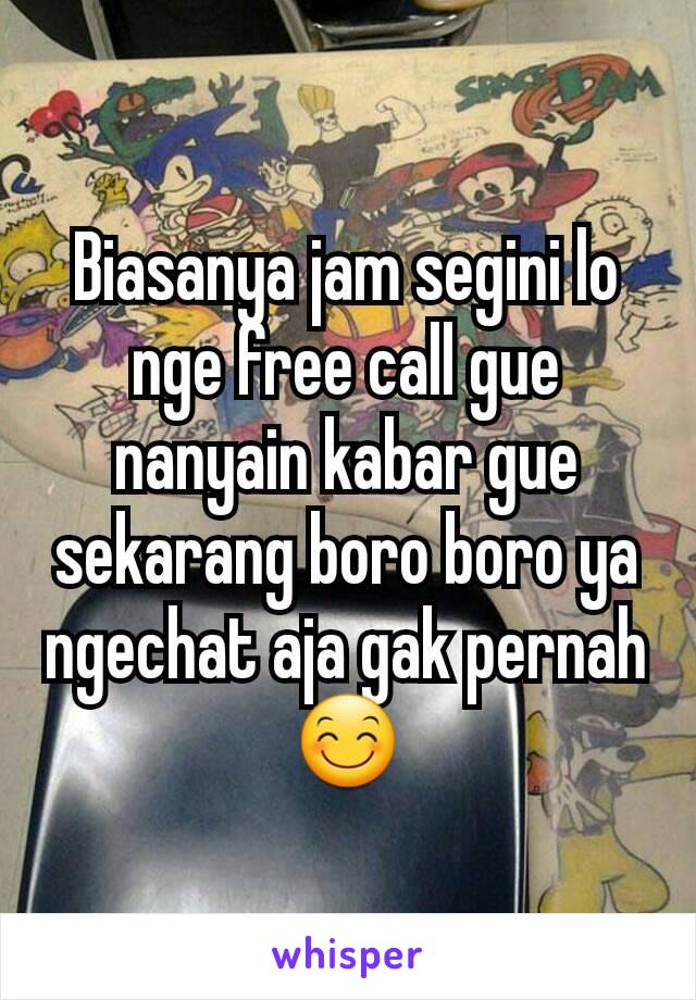 Biasanya jam segini lo nge free call gue nanyain kabar gue sekarang boro  boro ya ngechat ... 21569125aa