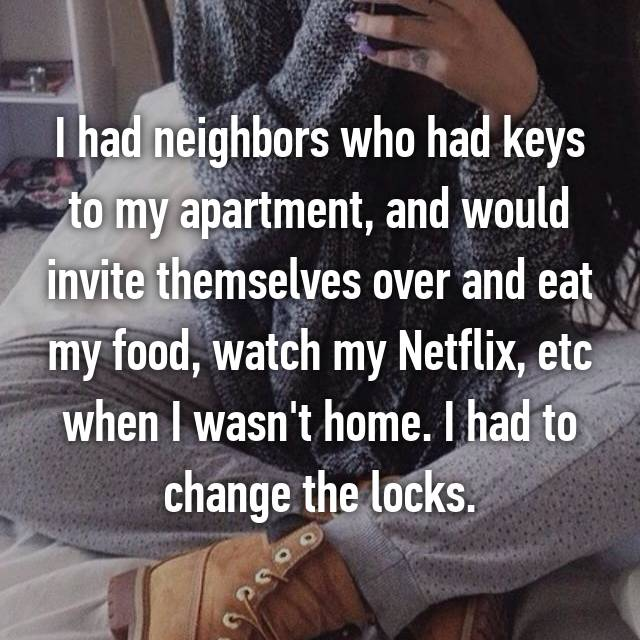 I had neighbors who had keys to my apartment, and would invite themselves over and eat my food, watch my Netflix, etc when I wasn't home. I had to change the locks.