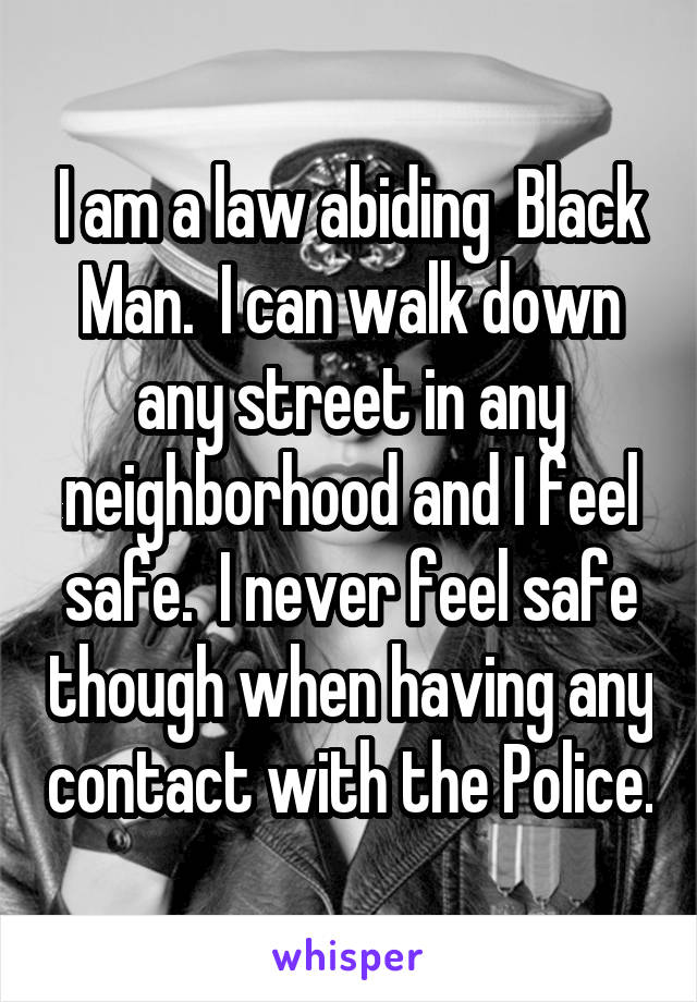 I am a law abiding  Black Man.  I can walk down any street in any neighborhood and I feel safe.  I never feel safe though when having any contact with the Police.