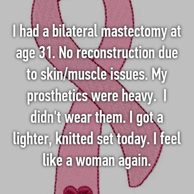 I had a bilateral mastectomy at age 31. No reconstruction due to skin/muscle issues. My prosthetics were heavy.  I didn't wear them. I got a lighter, knitted set today. I feel like a woman again.