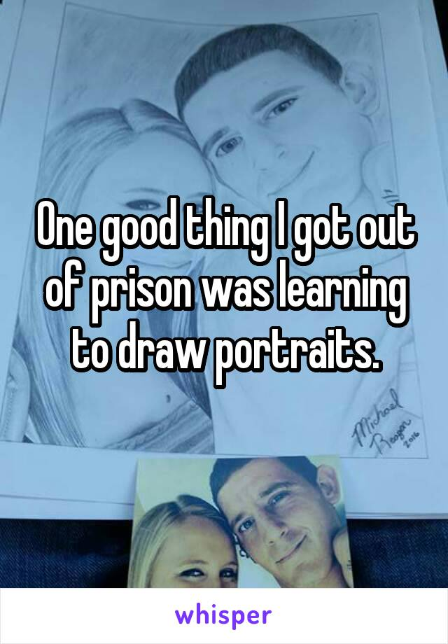 One good thing I got out of prison was learning to draw portraits.