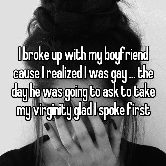 I broke up with my boyfriend cause I realized I was gay ... the day he was going to ask to take my virginity glad I spoke first😅