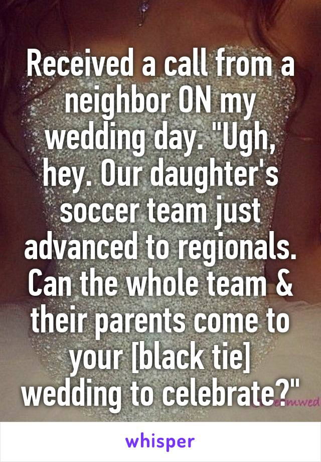 """Received a call from a neighbor ON my wedding day. """"Ugh, hey. Our daughter's soccer team just advanced to regionals. Can the whole team & their parents come to your [black tie] wedding to celebrate?"""""""