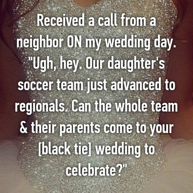 "Received a call from a neighbor ON my wedding day. ""Ugh, hey. Our daughter's soccer team just advanced to regionals. Can the whole team & their parents come to your [black tie] wedding to celebrate?"""