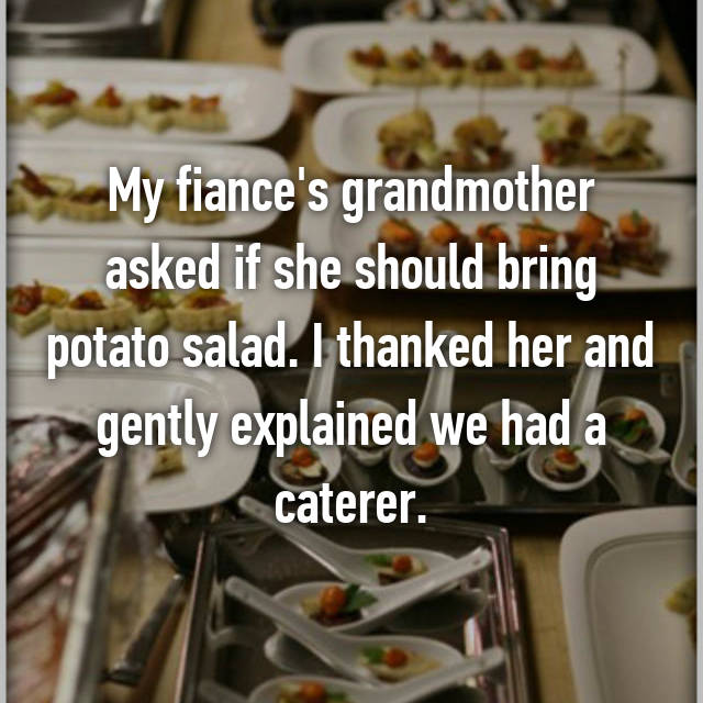 My fiance's grandmother asked if she should bring potato salad. I thanked her and gently explained we had a caterer.
