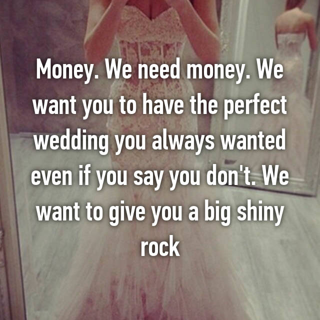 Money. We need money. We want you to have the perfect wedding you always wanted even if you say you don't. We want to give you a big shiny rock
