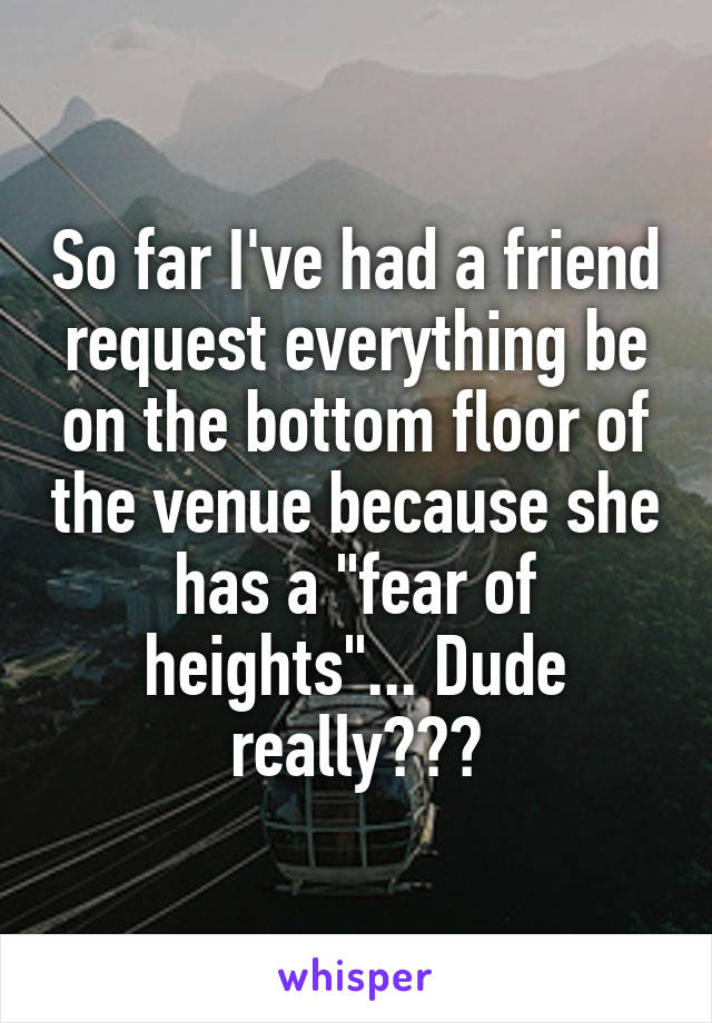 """So far I've had a friend request everything be on the bottom floor of the venue because she has a """"fear of heights""""... Dude really???"""