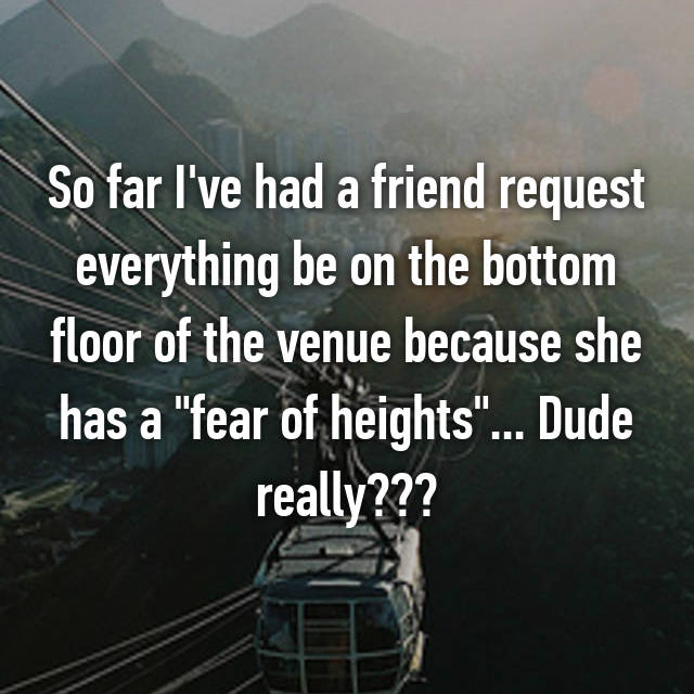 "So far I've had a friend request everything be on the bottom floor of the venue because she has a ""fear of heights""... Dude really???"