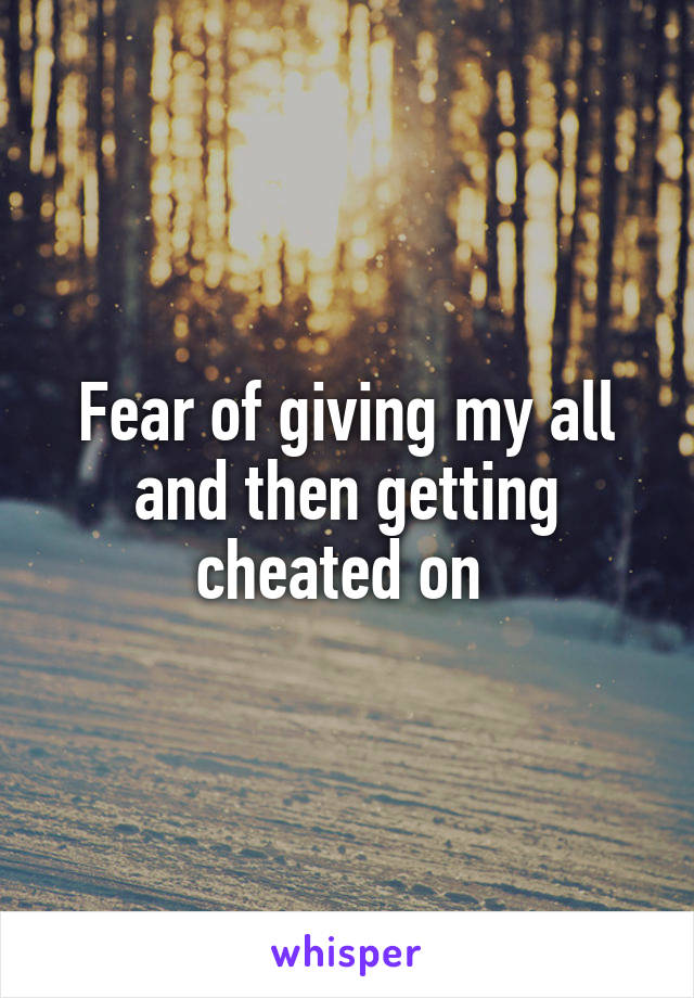 Fear of giving my all and then getting cheated on