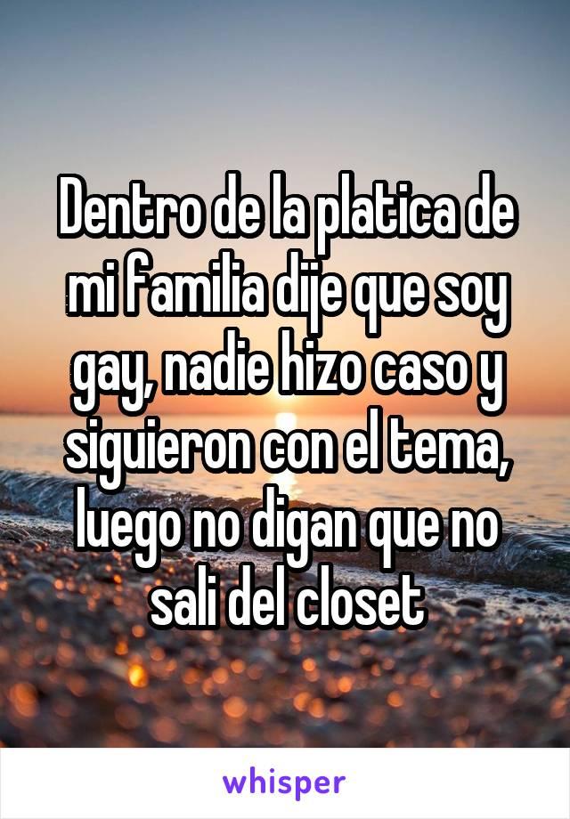 Dentro de la platica de mi familia dije que soy gay, nadie hizo caso y siguieron con el tema, luego no digan que no sali del closet