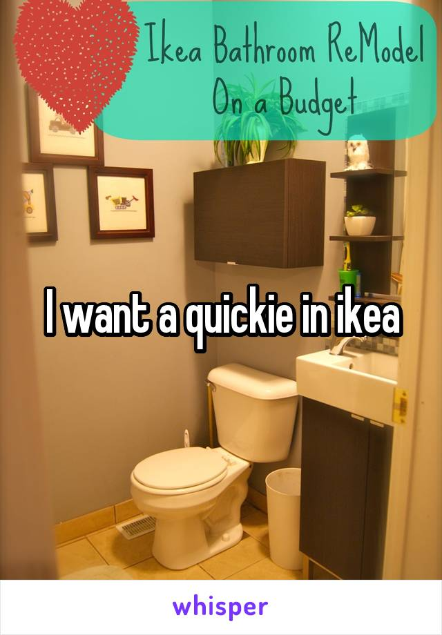 I want a quickie in ikea Quickie In The Bathroom on money in the bathroom, mat in the bathroom, pov in the bathroom, riding in the bathroom, love in the bathroom, making out in the bathroom, satin in the bathroom, punishment in the bathroom, champion in the bathroom, pool in the bathroom, pregnant in the bathroom, party in the bathroom, cougar in the bathroom, lysol in the bathroom, romantic in the bathroom, misty in the bathroom, secretary in the bathroom, monster in the bathroom, mom in the bathroom, couple in bathroom,