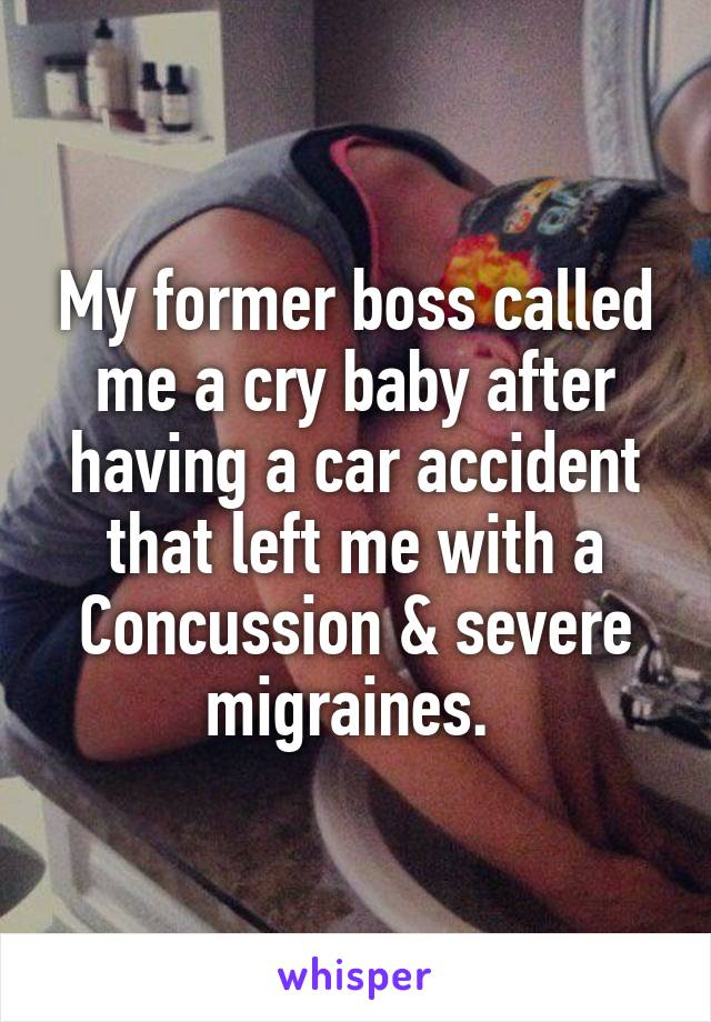 My former boss called me a cry baby after having a car accident that left me with a Concussion & severe migraines.