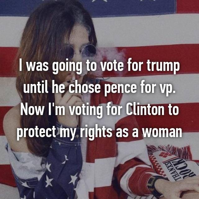 I was going to vote for trump until he chose pence for vp. Now I'm voting for Clinton to protect my rights as a woman