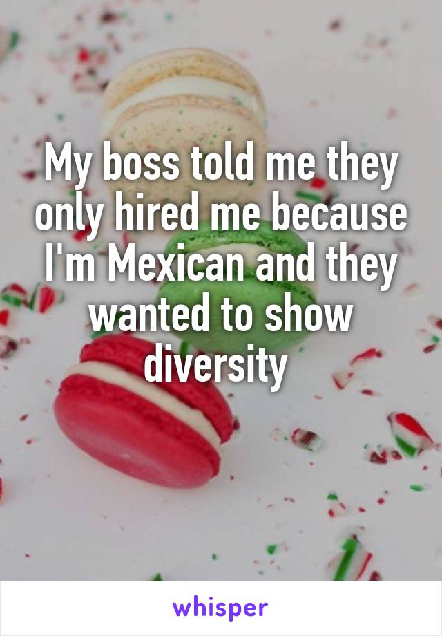 My boss told me they only hired me because I'm Mexican and they wanted to show diversity
