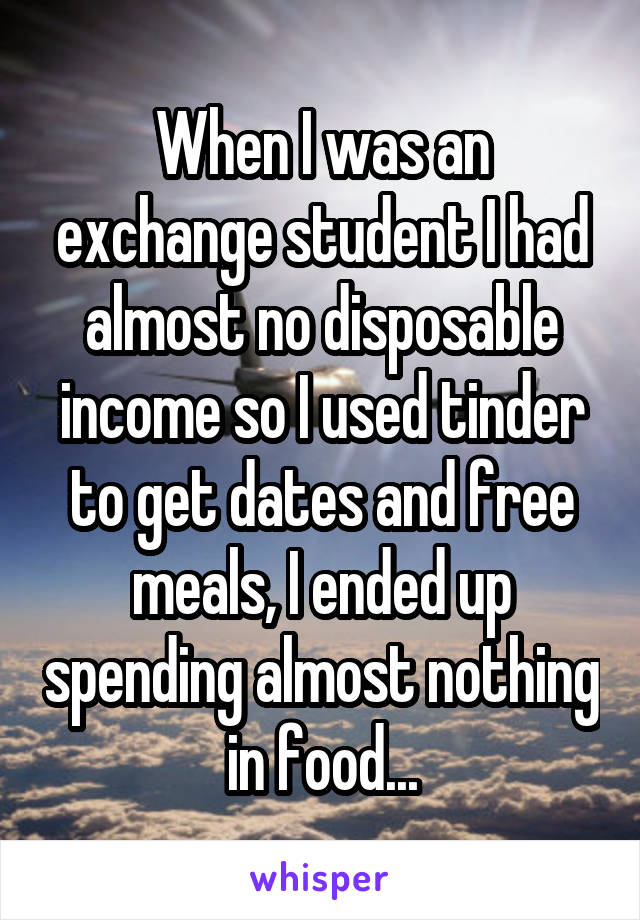 When I was an exchange student I had almost no disposable income so I used tinder to get dates and free meals, I ended up spending almost nothing in food...