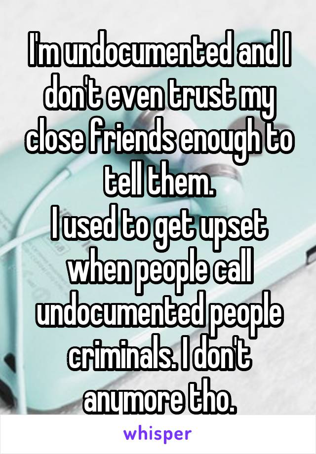 I'm undocumented and I don't even trust my close friends enough to tell them. I used to get upset when people call undocumented people criminals. I don't anymore tho.